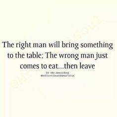 The right man will bring something to the table. The wrong man just comes to eat..then leaves..
