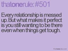 Every relationship is messed up. But what makes it perfect is you still wanting to be there even when things get tough. quotes