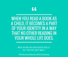 """""""When you read a book as a child, it becomes a part of your identity in a way that no other reading in your whole life does."""" - Meg Ryan as Kathleen Kelly in You've Got Mail"""