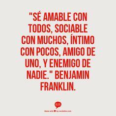 se amable con todos, sociable con muchos, intimo con pocos, amigo de uno.Y enemigo de nadie. - Benjamin Franklin