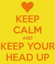 KEEP CALM AND KEEP YOUR HEAD UP
