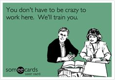 Funny Workplace Ecard: You don't have to be crazy to work here. We'll train you.