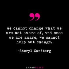 """We cannot change what we are not aware of, and once we are aware, we cannot help but change."" - Sheryl Sandberg"