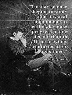 "Wisdom of Nikola Tesla: ""The day science begins to study non-physical phenomena, it will make more progress in one decade than in all the previous centuries of its existence. Einstein, Nikola Tesla Quotes, Nicola Tesla, Great Quotes, Inspirational Quotes, Motivational, E Mc2, Quantum Physics, Physics Laws"