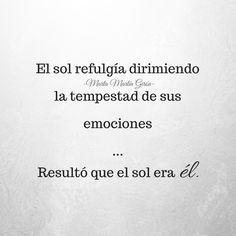 'El sol refulgía dirimiendo la tempestad de sus emociones.     *** Resultó que el sol era él'. -Marta Martín Girón-  ¡¡Feliz fin de semana!!! :* :*  #frases #citas #amor https://www.martamartingiron.com
