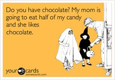 Do you have chocolate? My mom is going to eat half of my candy and she likes chocolate.