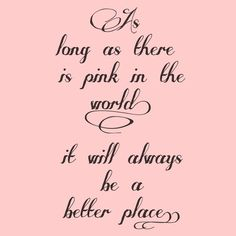 As Long As There Is Pink In The World It Will Always Be A Better Place