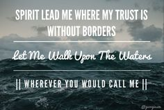 Spirit lead me where my trust is without borders... let me walk upon the waters... wherever you would call me.