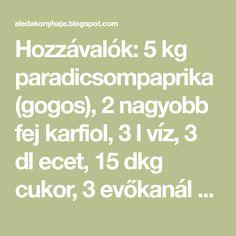 Hozzávalók: 5 kg paradicsompaprika (gogos), 2 nagyobb fej karfiol, 3 l víz, 3 dl ecet, 15 dkg cukor, 3 evőkanál só, 1 evőkanál szemes b... Cukor, Math Equations