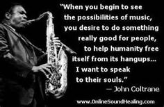 Kristie, John Coltrane's music is quite discordance. It kind of knocks the dust off from a life situation and illuminates the destructive details. Jazz Quotes, Music Quotes, Wise Quotes, Kinds Of Music, My Music, Jazz Music, Violin Music, Saxophone, Spiritual Music