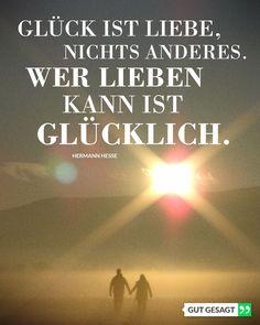 Glück ist Liebe, nichts anderes. Wer lieben kann ist glücklich. -Hermann Hesse
