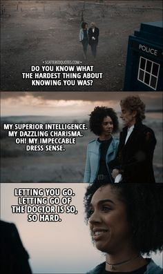 Quote from Doctor Who 11x00 - Bill Potts: Do you know what the hardest thing about knowing you was? │ #DoctorWho #Quotes Twelfth Doctor: My superior intelligence. My dazzling charisma. Oh! My impeccable dress sense. Bill Potts: Letting you go. Letting go of the Doctor is so, so hard.