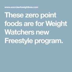 These zero point foods are for Weight Watchers new Freestyle program.