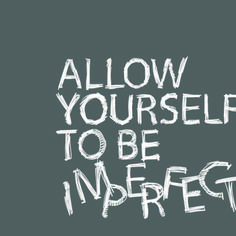 Allow yourself to be imperfect...