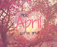 Hello April, just be great april hello april april quotes april is here april is coming