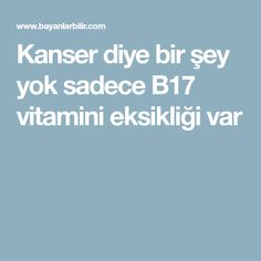Kanser diye bir şey yok sadece B17 vitamini eksikliği var