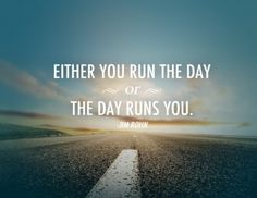 Either you run the day, or the day runs you. -Jim Rohn