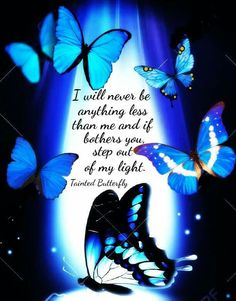 I will never be anything less than me and if that bothers you, step out of my light.   ~ Tainted Butterfly ~