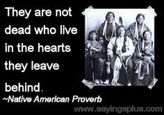 They are not dead who live in the hearts they leave behind. - Native american proverb