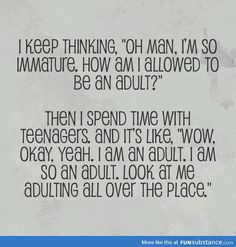 """I keep thinking, """"Oh, man. I'm so immature. How am I allowed to be an adult?"""" Then I spend time with teenagers. Okay, yeah. I am an adult. I am so an adult. Look at me adulting all over the place. Haha Funny, Funny Stuff, Funny Things, Funny Shit, Random Stuff, Funny Pics, Random Things, Funny Pictures, Face Pictures"""