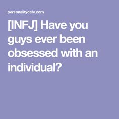 [INFJ] Have you guys ever been obsessed with an individual?