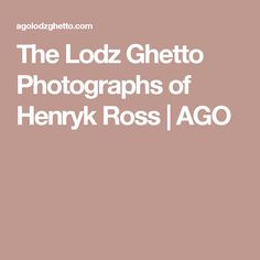 The Lodz Ghetto Photographs of Henryk Ross | AGO