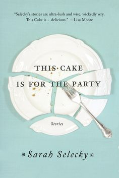 This Cake Is For The Party: Short Stories by Sarah Selecky