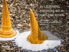 """It's time to stop selling and start listening. """"By listening, marketing will re-learn how to talk."""""""