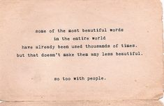 some of the most beautiful words in the entire world have already been used thousands of times, but that doesn't make them any less beautiful. so too with people.