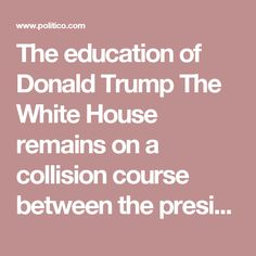 The education of Donald Trump The White House remains on a collision course between the president's fixed habits and the demands of his new job.