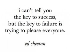 ed sheeran quote I can't tell you the key to success, key to failure is trying to please everyone The Words, Cool Words, Words Quotes, Me Quotes, Funny Quotes, Sayings, Quotes Images, Writing Quotes, Random Quotes