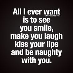 All I ever want is to see you smile, make you laugh kiss your lips and be naughty with you.