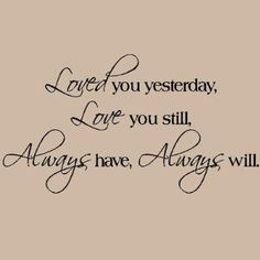 Loved You Yesterday Love You Still Always Have Always Will wall sayings vinyl lettering decal quote sticker art (Black, Cute Love Quotes, Sweet Quotes, Sweet Sayings, Love You Always Quotes, Love Sayings, Family Sayings, Love Always, Amazing Quotes, The Words