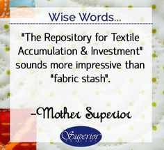"Wise Words...""The Repository for Textile Accumulation and Investment"" sounds more impressive than ""fabric stash"". - Mother Superior"