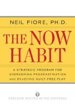 The Now Habit: A Strategic Program for Overcoming Procrastination and Enjoying Guilt-Free Play by Neil A. Fiore