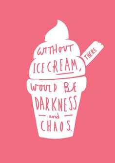 Without ice cream, there would be darkness and chaos. (This makes me smile.)