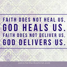 Faith does not heal us, God heals us. Faith does not deliver us, God delivers us.
