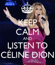 KEEP CALM AND LISTEN TO CÉLINE DION