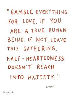 """""""Gamble everything for love, if you are a true human being. If not, leave this gathering. Half-heartedness doesn't reach into majesty."""" Rumi 