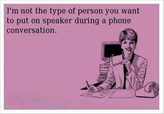 I'm not the kind of person you want to put on speaker phone during a conversation