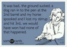 Yep....usually the way it goes!   Barrel racing - rodeo - cowgirl