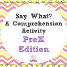 Say What? PreK Edition by Simply Speech. Use this activity to target listening comprehension skills with your PreK-KG students. This activity pack targets the following listening comprehension goals: WH questions, Yes/No questions, and Inferencing
