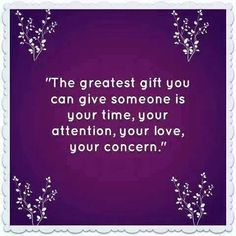 my favorite gifts. Time, Attention, Love, and Concern.
