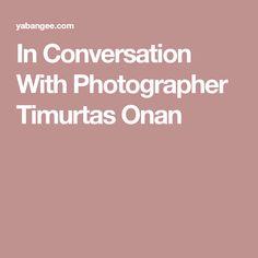 In Conversation With Photographer Timurtas Onan