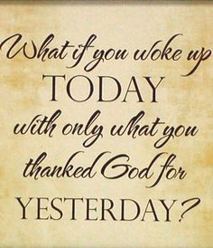 What If You Woke Up Today With Only What You Thanked God For Yesterday? <3