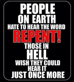 People in Hell would love to hear the word repent.