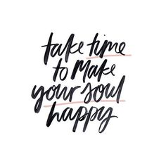 Take time to make your soul happy.