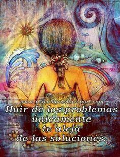 Huir de los problemas únicamente te aleja de las soluciones.