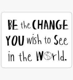 Be the Change You Wish to See in the World. Sticker