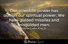 Our scientific power has outrun our spiritual power. We have guided missiles and misguided men. - Martin Luther King, Jr.
